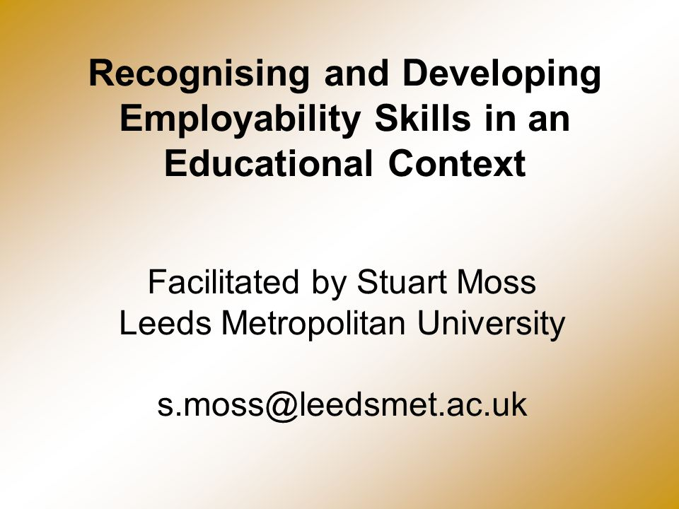 Recognising and Developing Employability Skills in an Educational Context Facilitated by Stuart Moss Leeds Metropolitan University s.moss@leedsmet.ac.