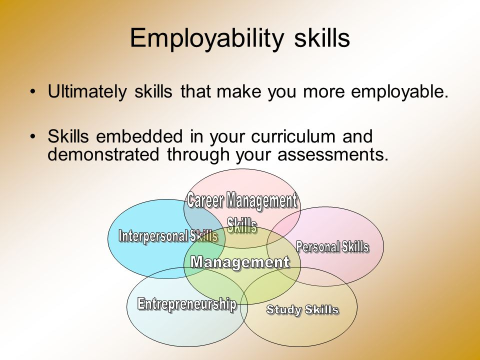Employability skills Ultimately skills that make you more employable. Skills embedded in your curriculum and demonstrated through your assessments.