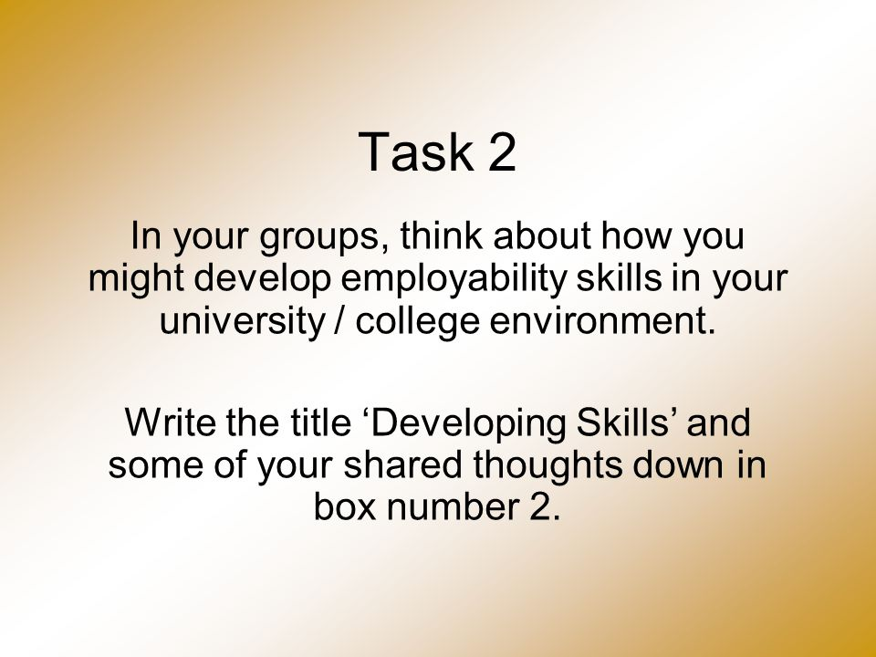 Task 2 In your groups, think about how you might develop employability skills in your university / college environment. Write the title 'Developing Sk
