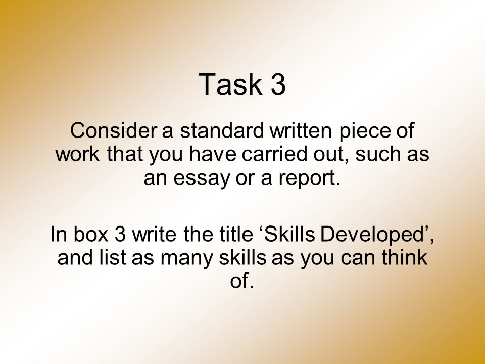 Task 3 Consider a standard written piece of work that you have carried out, such as an essay or a report. In box 3 write the title 'Skills Developed',