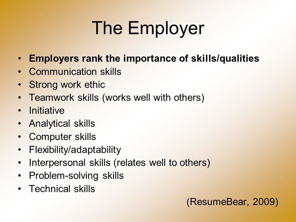 The Employer Employers rank the importance of skills/qualities Communication skills Strong work ethic Teamwork skills (works well with others) Initiat