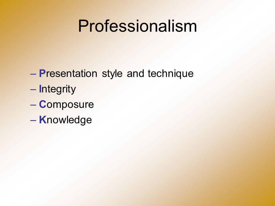 Professionalism –Presentation style and technique –Integrity –Composure –Knowledge
