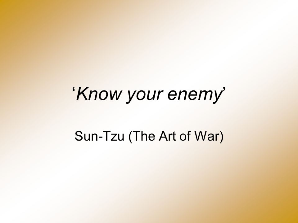 'Know your enemy' Sun-Tzu (The Art of War)