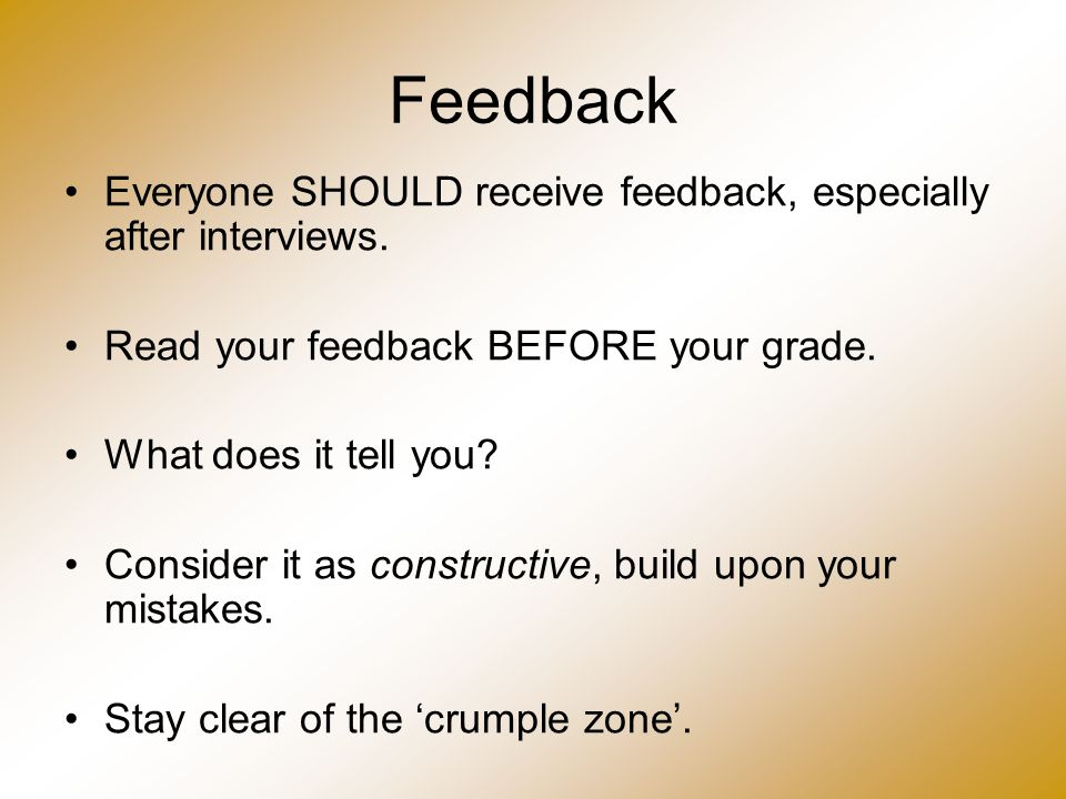 Feedback Everyone SHOULD receive feedback, especially after interviews. Read your feedback BEFORE your grade. What does it tell you? Consider it as co