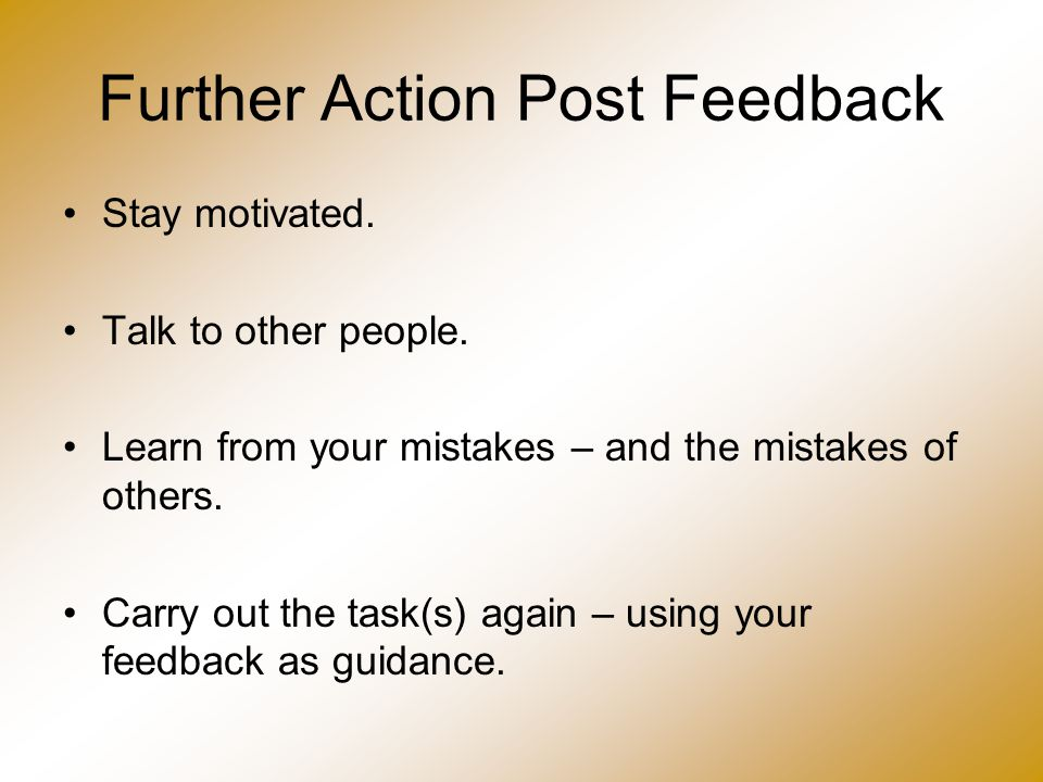 Further Action Post Feedback Stay motivated. Talk to other people. Learn from your mistakes – and the mistakes of others. Carry out the task(s) again