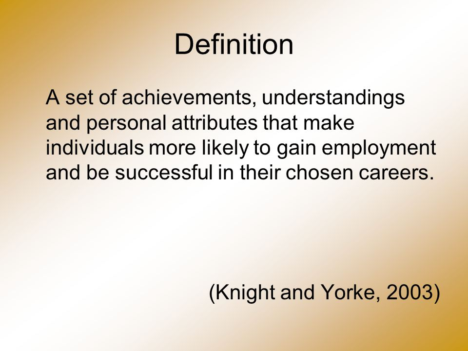 Definition A set of achievements, understandings and personal attributes that make individuals more likely to gain employment and be successful in the