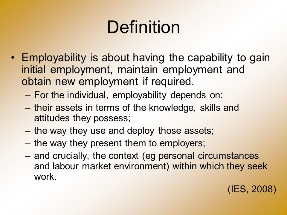 Definition Employability is about having the capability to gain initial employment, maintain employment and obtain new employment if required. –For th