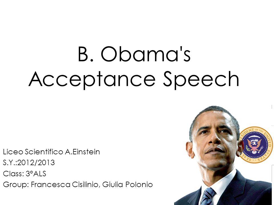 B. Obama's Acceptance Speech Liceo Scientifico A.Einstein S.Y.:2012/2013 Class: 3°ALS Group: Francesca Cisilinio, Giulia Polonio