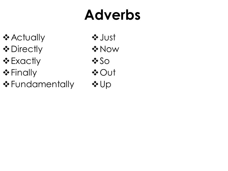 Adverbs  Actually  Directly  Exactly  Finally  Fundamentally  Just  Now  So  Out  Up