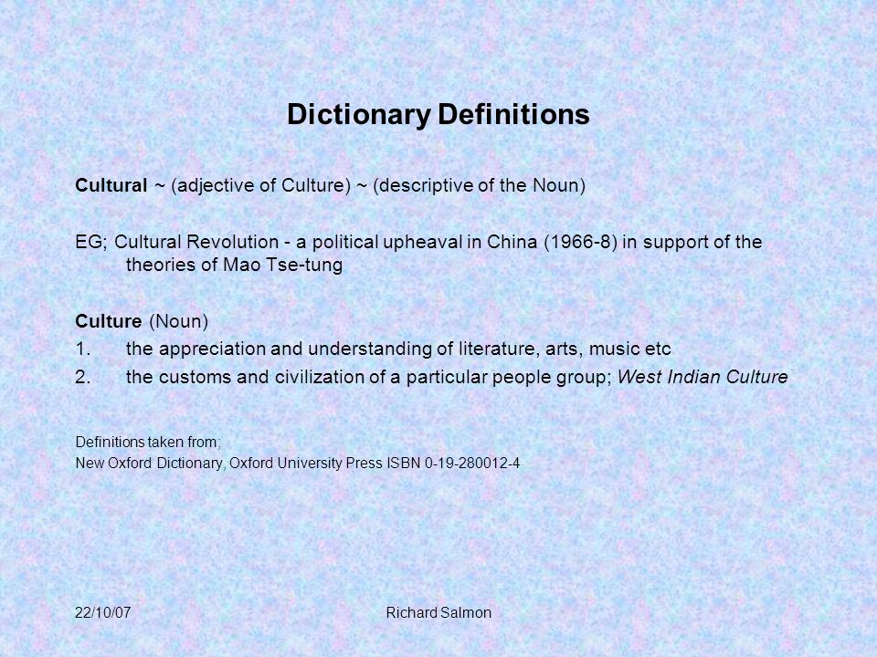 22/10/07Richard Salmon Dictionary Definitions Cultural ~ (adjective of Culture) ~ (descriptive of the Noun) EG; Cultural Revolution - a political upheaval in China (1966-8) in support of the theories of Mao Tse-tung Culture (Noun) 1.the appreciation and understanding of literature, arts, music etc 2.the customs and civilization of a particular people group; West Indian Culture Definitions taken from; New Oxford Dictionary, Oxford University Press ISBN 0-19-280012-4