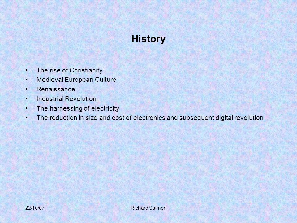 22/10/07Richard Salmon History The rise of Christianity Medieval European Culture Renaissance Industrial Revolution The harnessing of electricity The reduction in size and cost of electronics and subsequent digital revolution