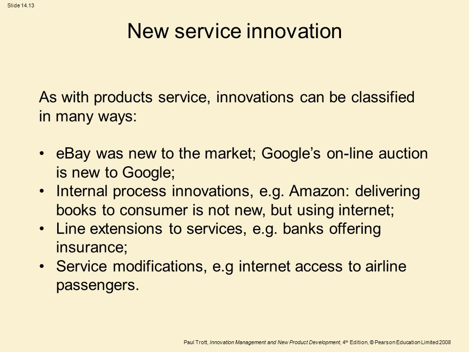Paul Trott, Innovation Management and New Product Development, 4 th Edition, © Pearson Education Limited 2008 Slide 14.13 New service innovation As wi
