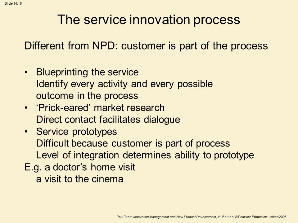 Paul Trott, Innovation Management and New Product Development, 4 th Edition, © Pearson Education Limited 2008 Slide 14.16 The service innovation proce