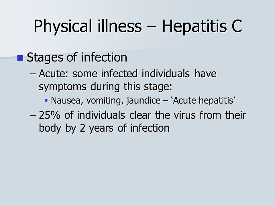 Stages of infection Stages of infection –Acute: some infected individuals have symptoms during this stage:  Nausea, vomiting, jaundice – 'Acute hepat