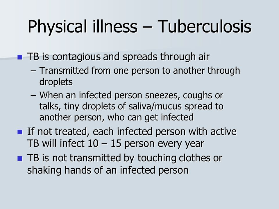 Physical illness – Tuberculosis TB is contagious and spreads through air TB is contagious and spreads through air –Transmitted from one person to anot