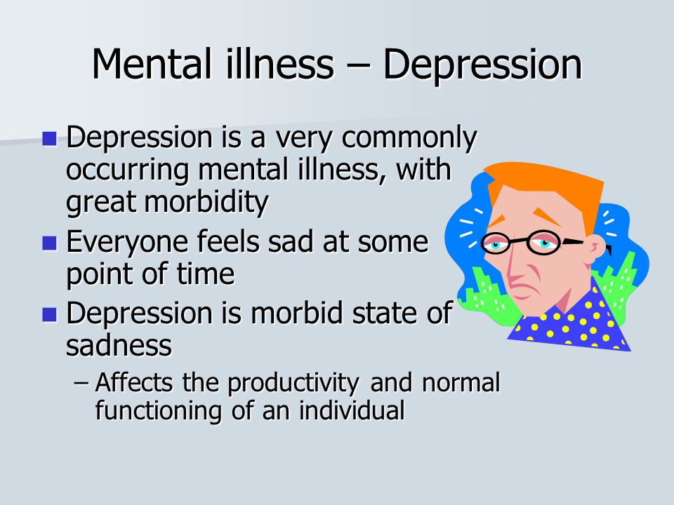 Mental illness – Depression Depression is a very commonly occurring mental illness, with great morbidity Depression is a very commonly occurring menta