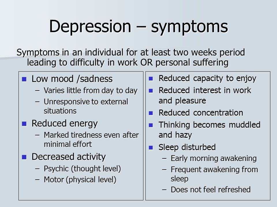 Depression – symptoms Symptoms in an individual for at least two weeks period leading to difficulty in work OR personal suffering Low mood /sadness Lo