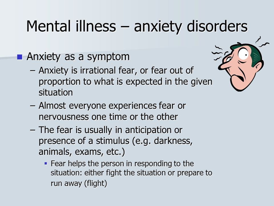 Mental illness – anxiety disorders Anxiety as a symptom Anxiety as a symptom –Anxiety is irrational fear, or fear out of proportion to what is expecte
