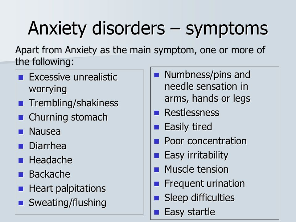 Anxiety disorders – symptoms Excessive unrealistic worrying Excessive unrealistic worrying Trembling/shakiness Trembling/shakiness Churning stomach Ch