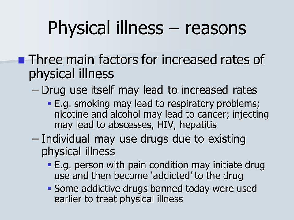 Physical illness – reasons Three main factors for increased rates of physical illness Three main factors for increased rates of physical illness –Drug use itself may lead to increased rates  E.g.