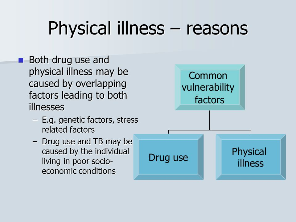 Physical illness – reasons Both drug use and physical illness may be caused by overlapping factors leading to both illnesses Both drug use and physica