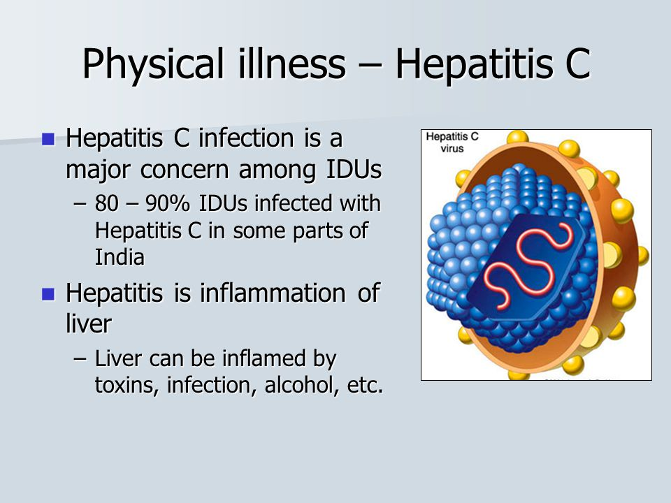 Physical illness – Hepatitis C Hepatitis C infection is a major concern among IDUs Hepatitis C infection is a major concern among IDUs –80 – 90% IDUs infected with Hepatitis C in some parts of India Hepatitis is inflammation of liver Hepatitis is inflammation of liver –Liver can be inflamed by toxins, infection, alcohol, etc.