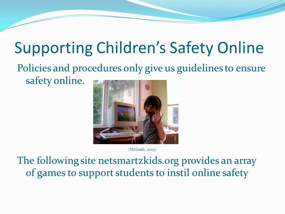Supporting Children's Safety Online Policies and procedures only give us guidelines to ensure safety online. (McGrath, 2009) The following site netsma