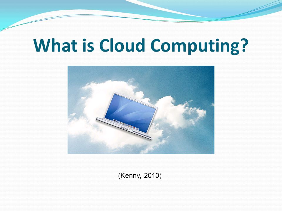 What is Cloud Computing (Kenny, 2010)