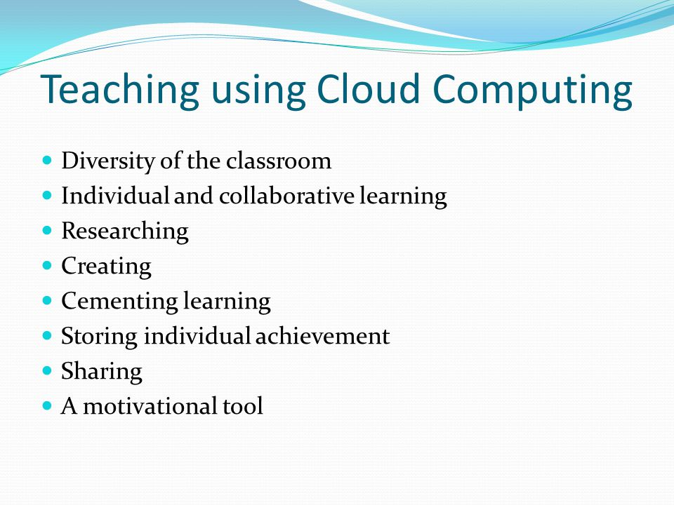 Teaching using Cloud Computing Diversity of the classroom Individual and collaborative learning Researching Creating Cementing learning Storing indivi