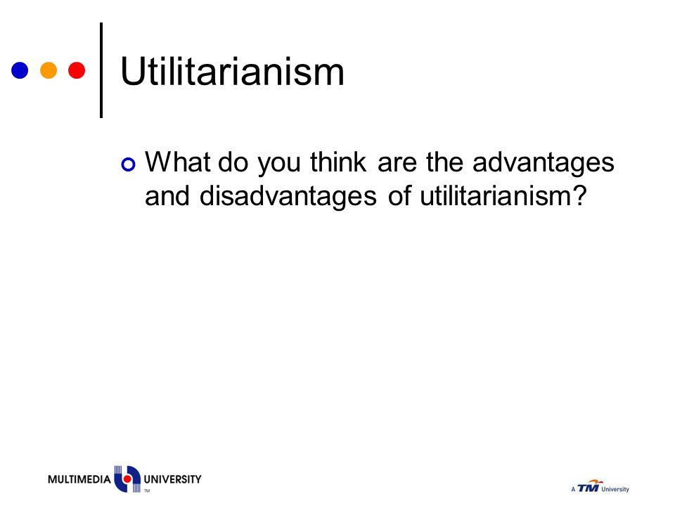 Utilitarianism What do you think are the advantages and disadvantages of utilitarianism?