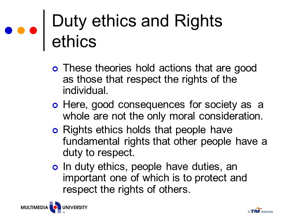Duty ethics and Rights ethics These theories hold actions that are good as those that respect the rights of the individual.