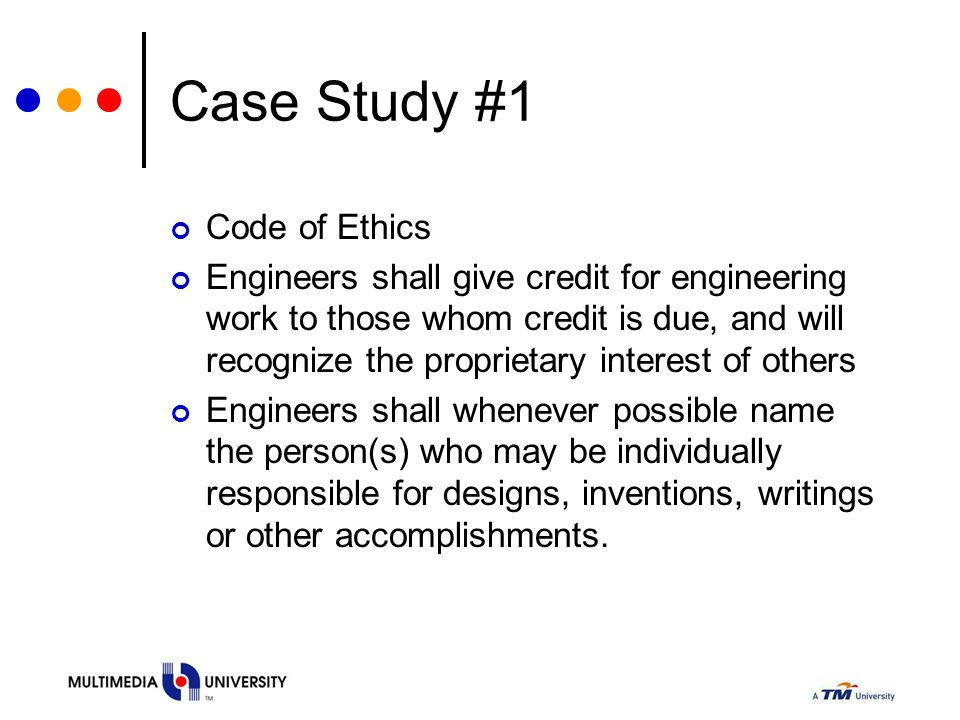 Case Study #1 Code of Ethics Engineers shall give credit for engineering work to those whom credit is due, and will recognize the proprietary interest