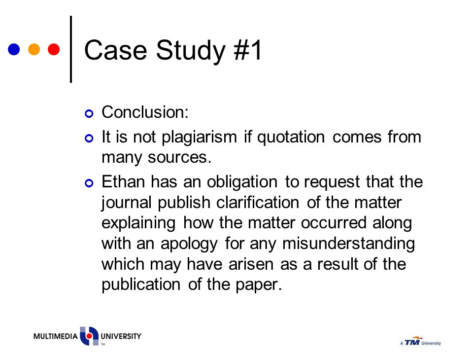 Case Study #1 Conclusion: It is not plagiarism if quotation comes from many sources. Ethan has an obligation to request that the journal publish clari