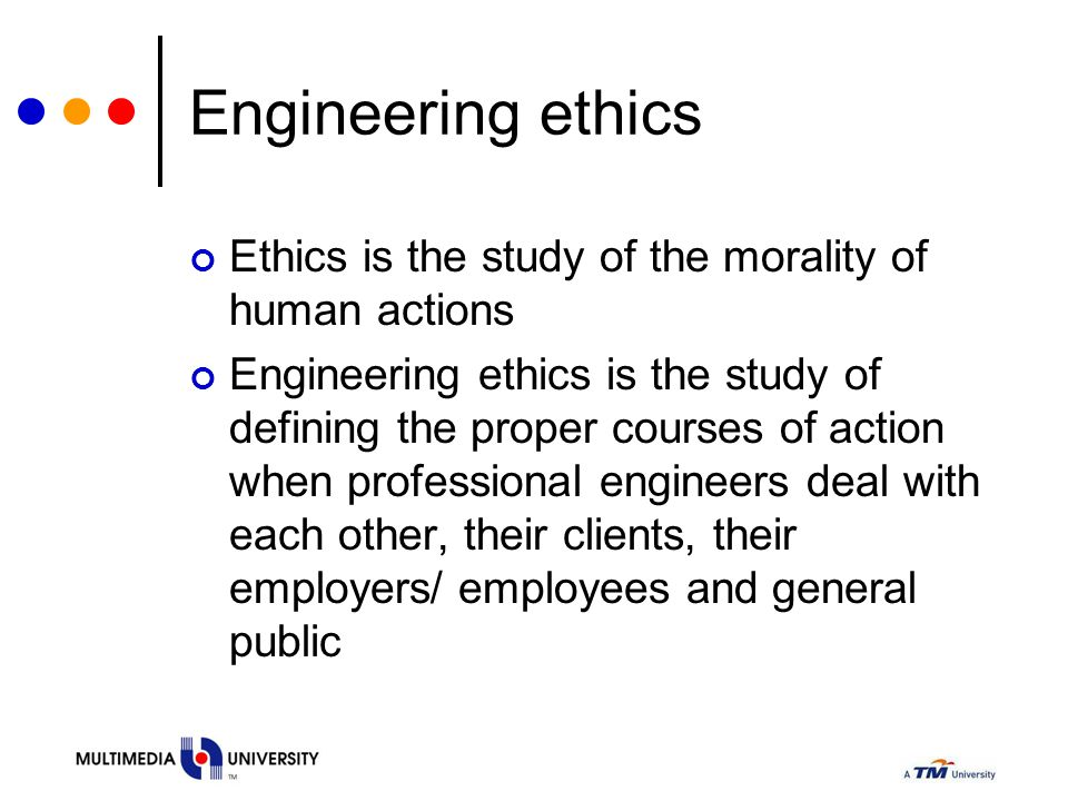 Engineering ethics Ethics is the study of the morality of human actions Engineering ethics is the study of defining the proper courses of action when