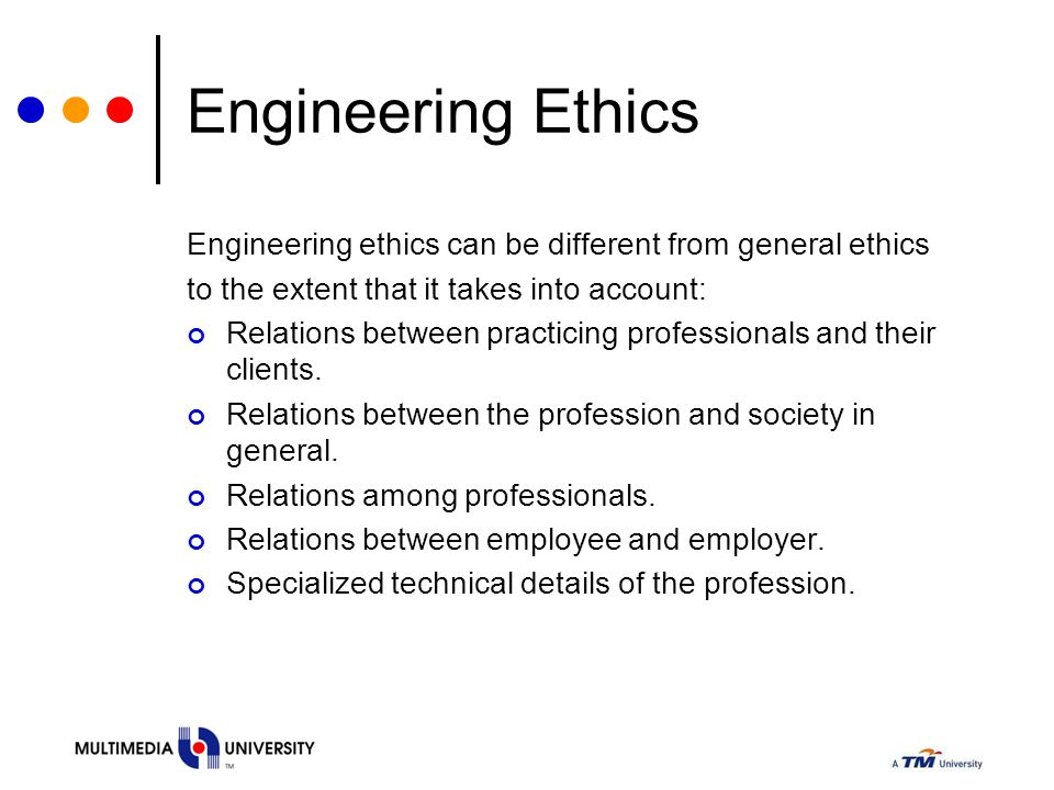 Engineering Ethics Engineering ethics can be different from general ethics to the extent that it takes into account: Relations between practicing prof