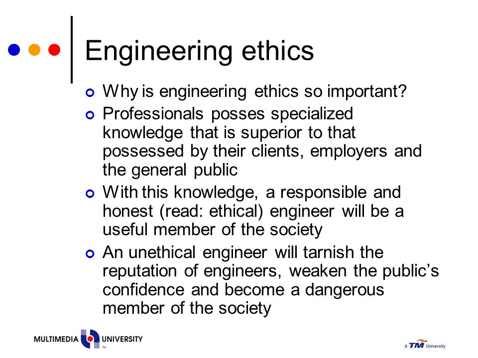 Engineering ethics Why is engineering ethics so important? Professionals posses specialized knowledge that is superior to that possessed by their clie
