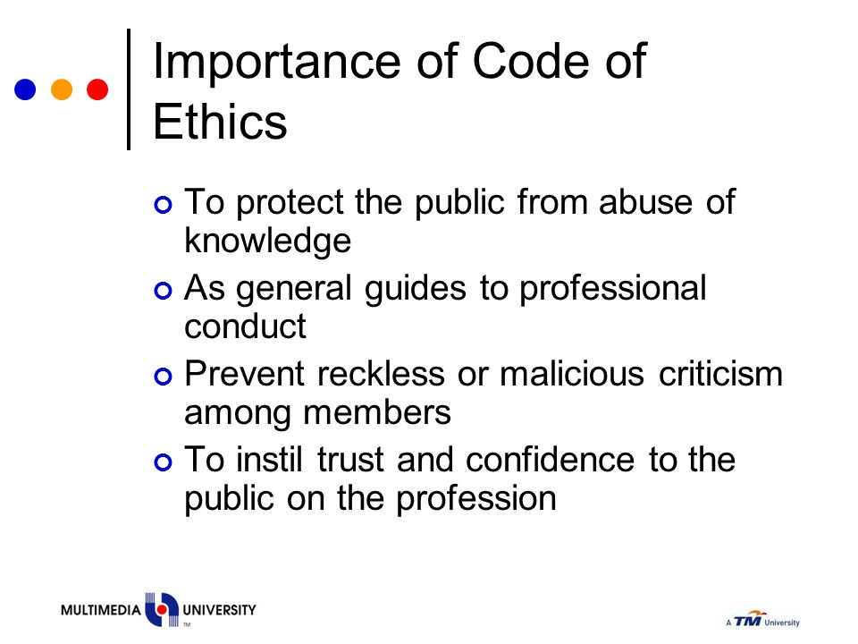 Importance of Code of Ethics To protect the public from abuse of knowledge As general guides to professional conduct Prevent reckless or malicious cri