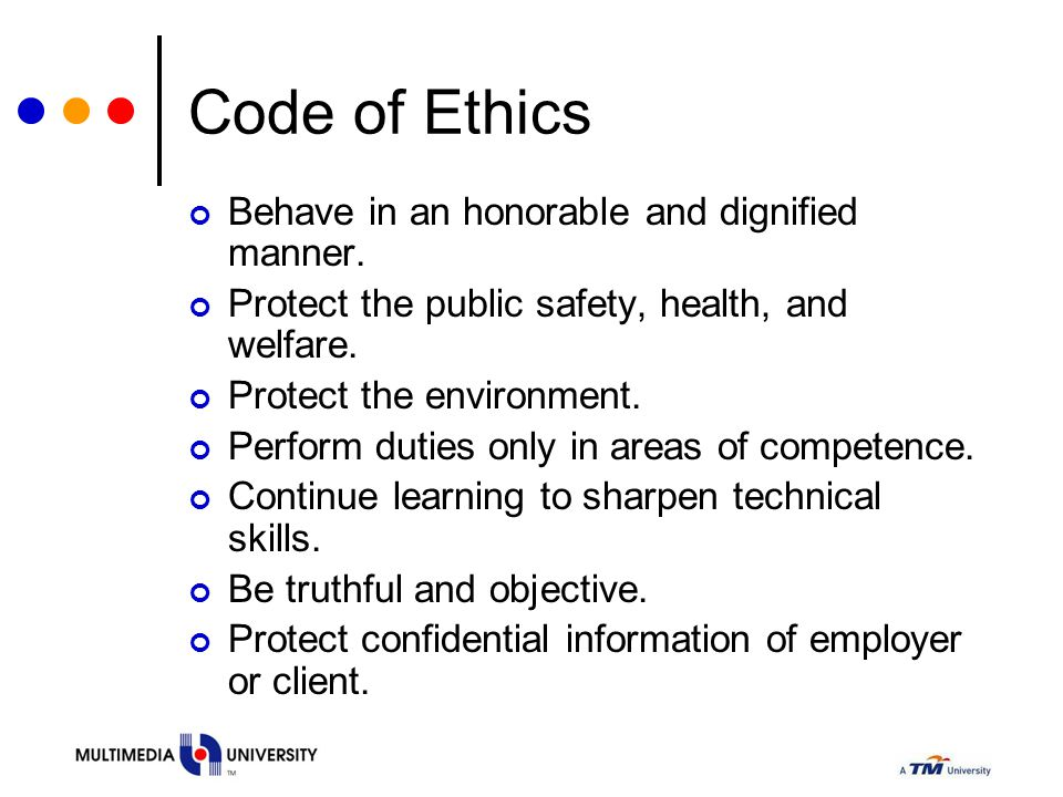 Code of Ethics Behave in an honorable and dignified manner. Protect the public safety, health, and welfare. Protect the environment. Perform duties on