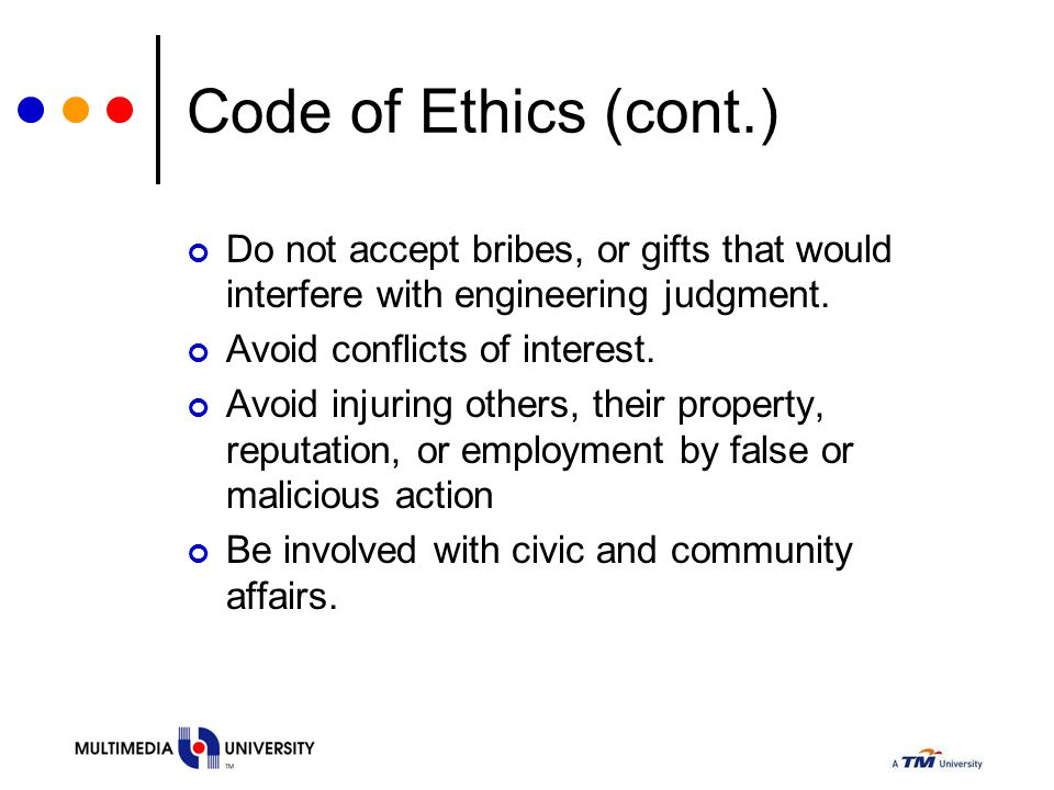 Code of Ethics (cont.) Do not accept bribes, or gifts that would interfere with engineering judgment. Avoid conflicts of interest. Avoid injuring othe