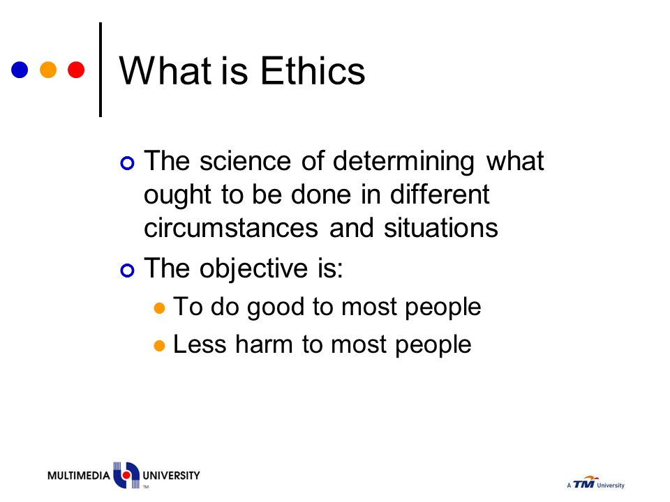 What is Ethics The science of determining what ought to be done in different circumstances and situations The objective is: To do good to most people Less harm to most people
