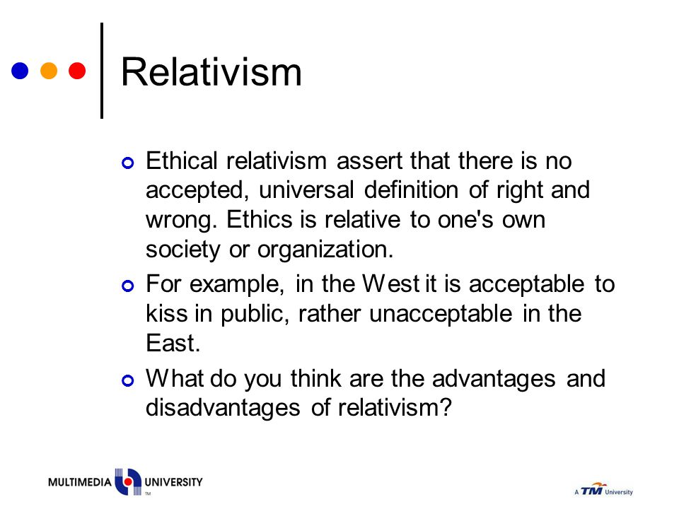 Relativism Ethical relativism assert that there is no accepted, universal definition of right and wrong. Ethics is relative to one's own society or or