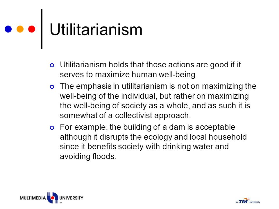 Utilitarianism Utilitarianism holds that those actions are good if it serves to maximize human well-being. The emphasis in utilitarianism is not on ma
