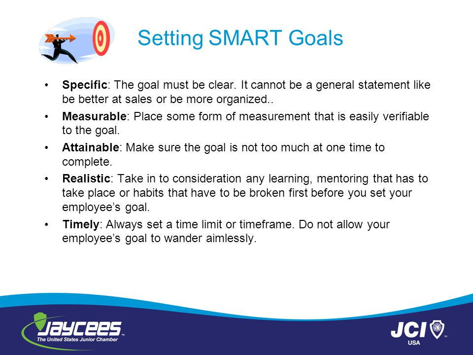 Setting SMART Goals Specific: The goal must be clear. It cannot be a general statement like be better at sales or be more organized.. Measurable: Plac