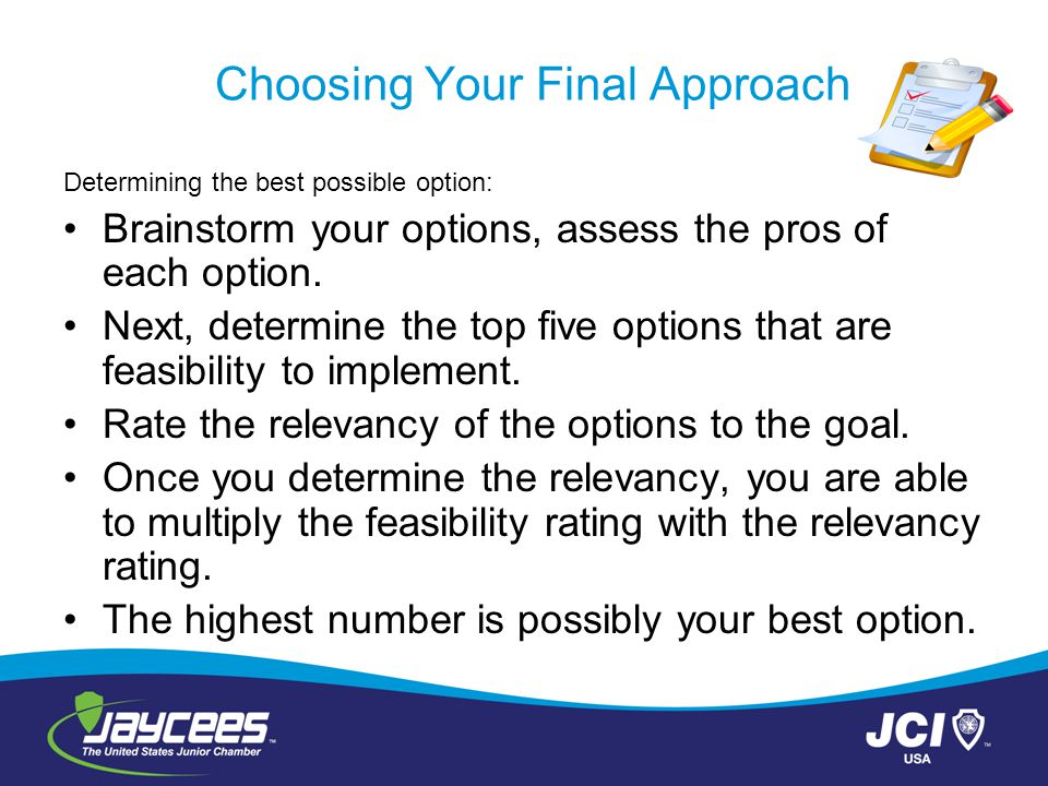 Choosing Your Final Approach Determining the best possible option: Brainstorm your options, assess the pros of each option. Next, determine the top fi