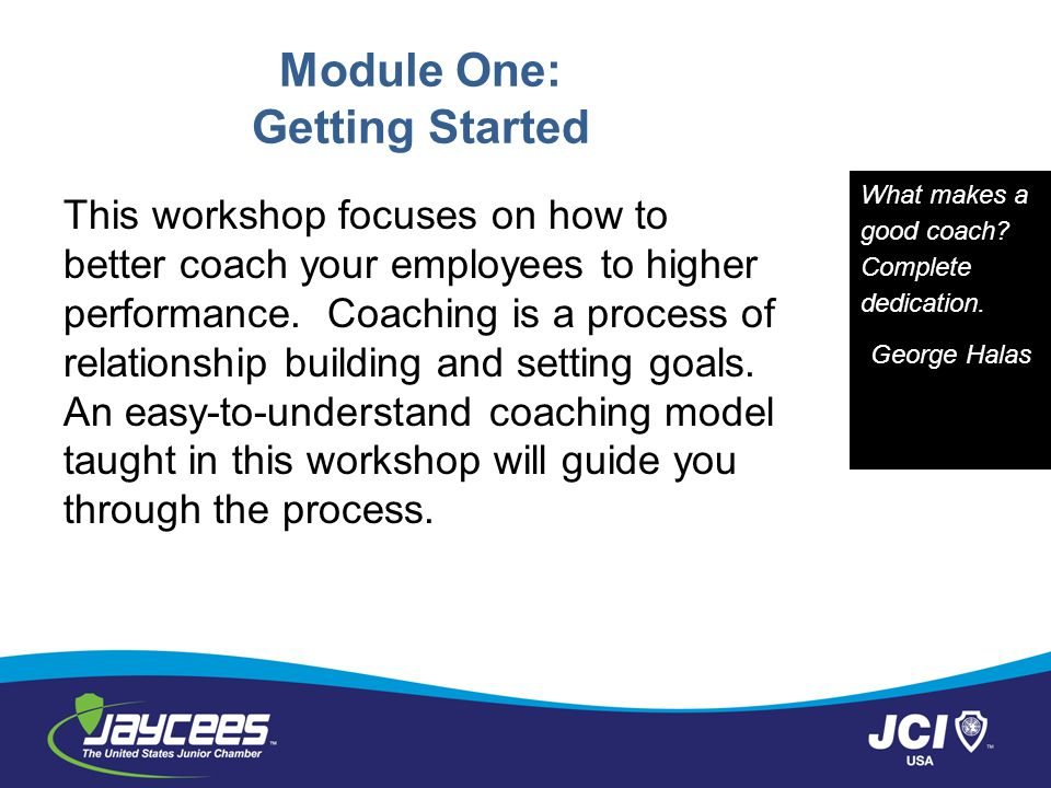 Module One: Getting Started This workshop focuses on how to better coach your employees to higher performance. Coaching is a process of relationship b