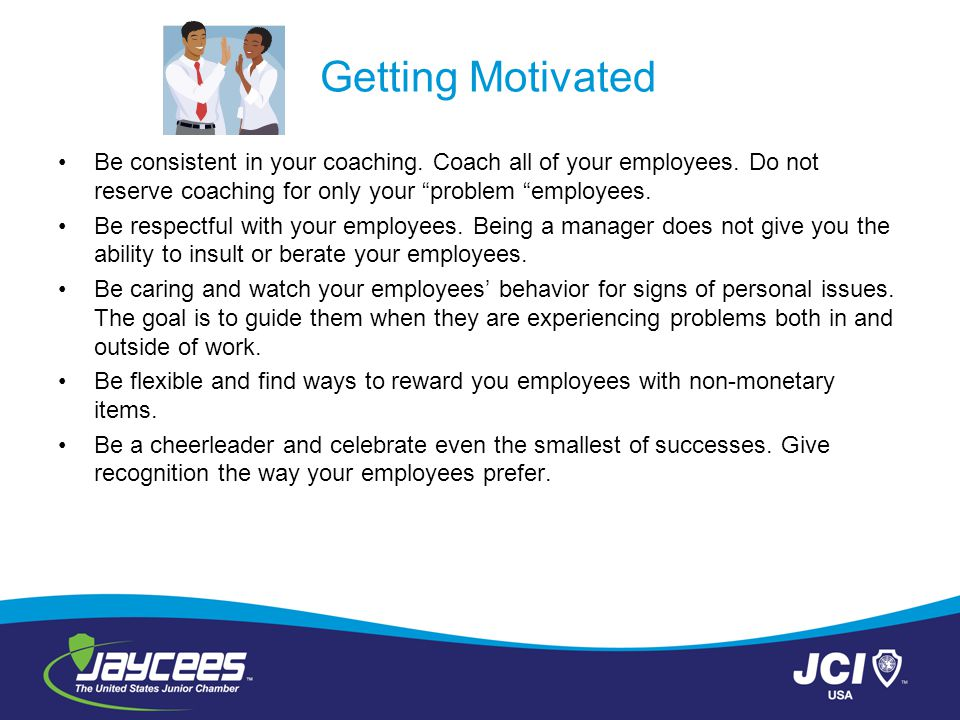 """Getting Motivated Be consistent in your coaching. Coach all of your employees. Do not reserve coaching for only your """"problem """"employees. Be respectfu"""