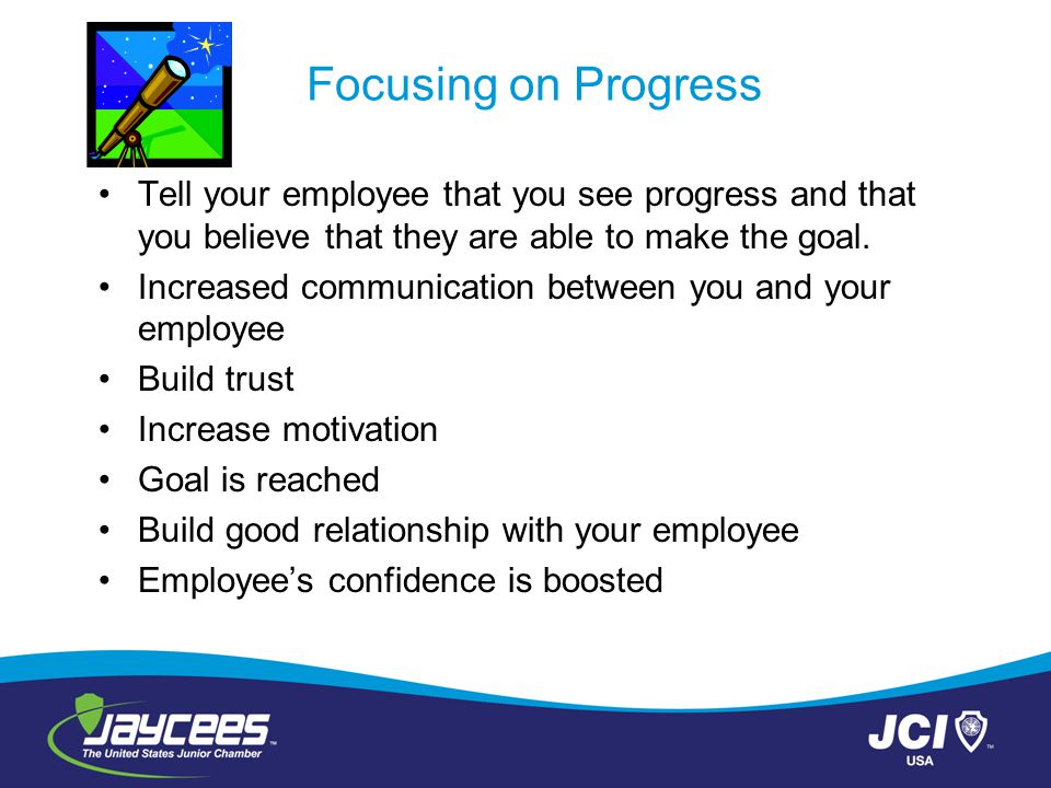 Focusing on Progress Tell your employee that you see progress and that you believe that they are able to make the goal. Increased communication betwee