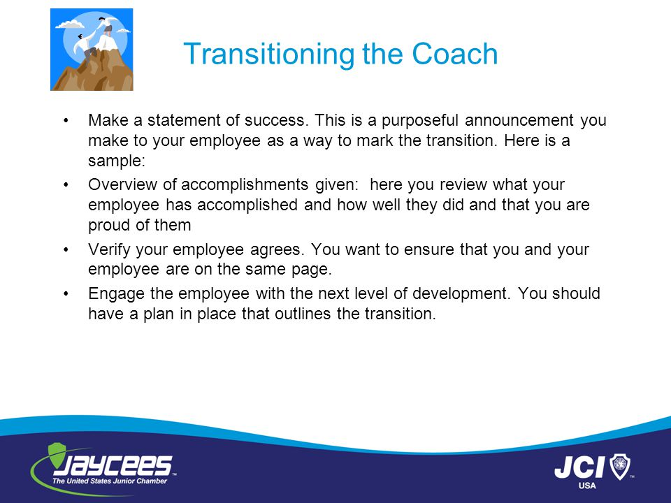 Transitioning the Coach Make a statement of success. This is a purposeful announcement you make to your employee as a way to mark the transition. Here