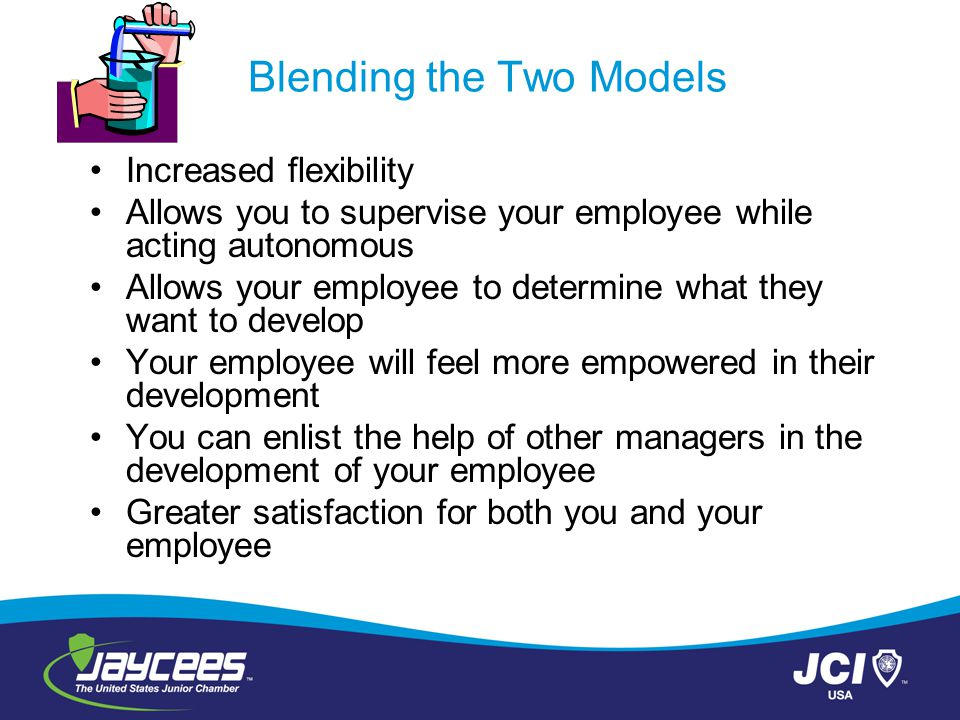 Blending the Two Models Increased flexibility Allows you to supervise your employee while acting autonomous Allows your employee to determine what the