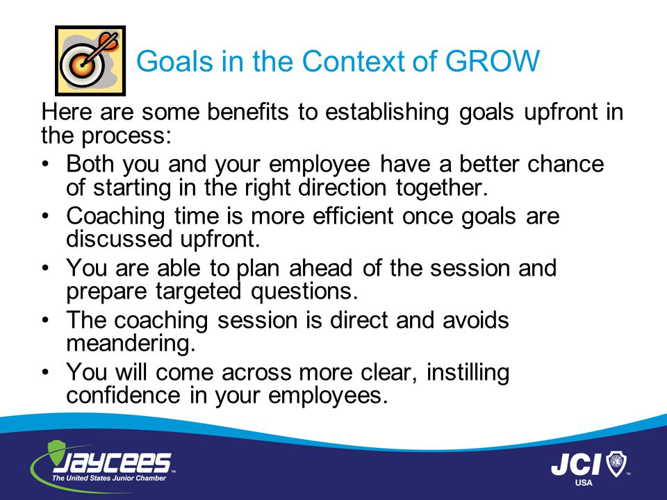 Goals in the Context of GROW Here are some benefits to establishing goals upfront in the process: Both you and your employee have a better chance of s